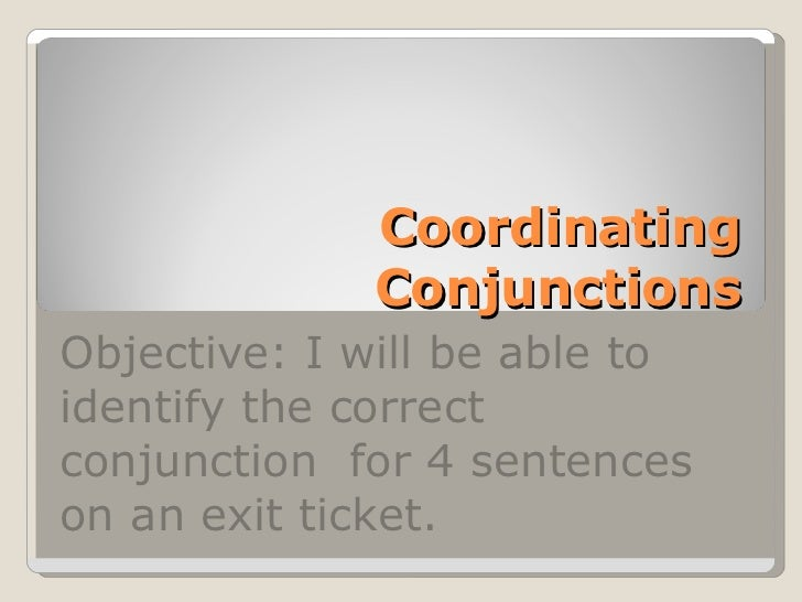 Coordinating Conjunctions Objective: I will be able to identify the correct conjunction  for 4 sentences on an exit ticket.