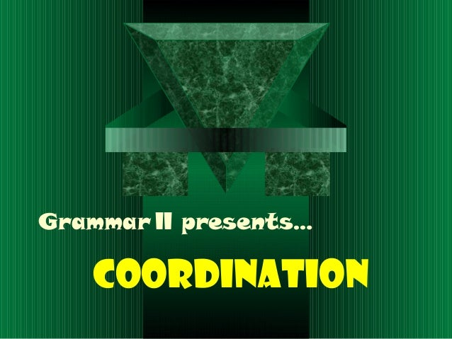 Grammar II presents…COORDINATION