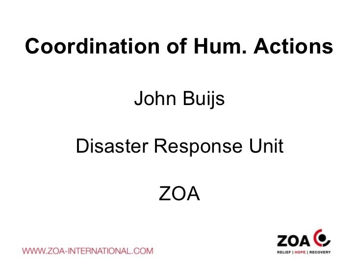 Coordination of Hum. Actions John Buijs Disaster Response Unit ZOA