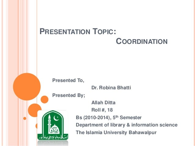 PRESENTATION TOPIC: COORDINATION  Presented To, Dr. Robina Bhatti Presented By; Allah Ditta Roll #, 18  Bs (2010-2014), 5t...