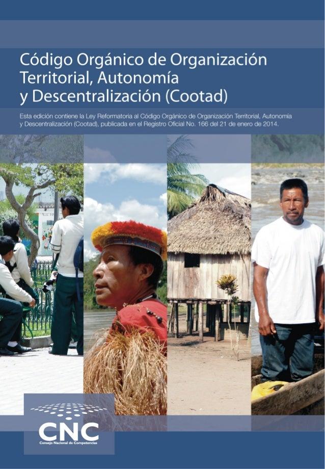 Código Orgánico de Organización Territorial, Autonomía y Descentralización (Cootad) Esta edición contiene la Ley Reformato...
