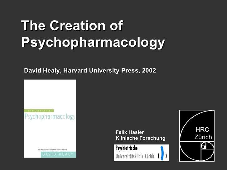 Felix Hasler Klinische Forschung The Creation of Psychopharmacology  David Healy, Harvard University Press, 2002 HRC Züric...