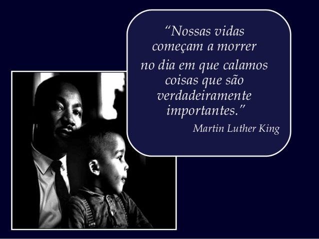 """""""Nossas vidas começam a morrer no dia em que calamos coisas que são verdadeiramente importantes."""" Martin Luther King"""