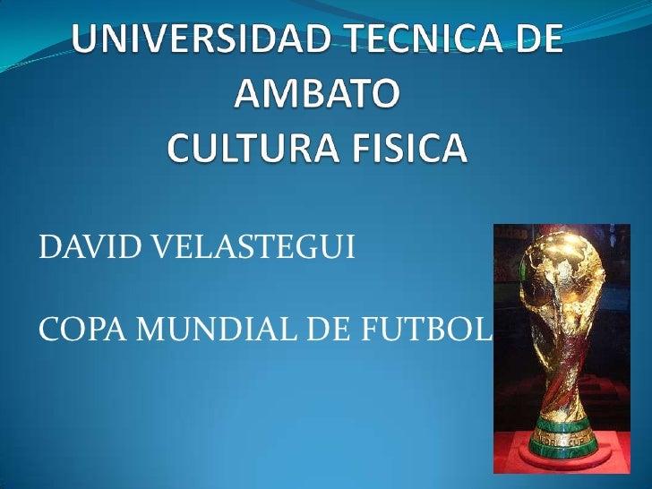 UNIVERSIDAD TECNICA DE AMBATOCULTURA FISICA<br />DAVID VELASTEGUI<br />COPA MUNDIAL DE FUTBOL<br />