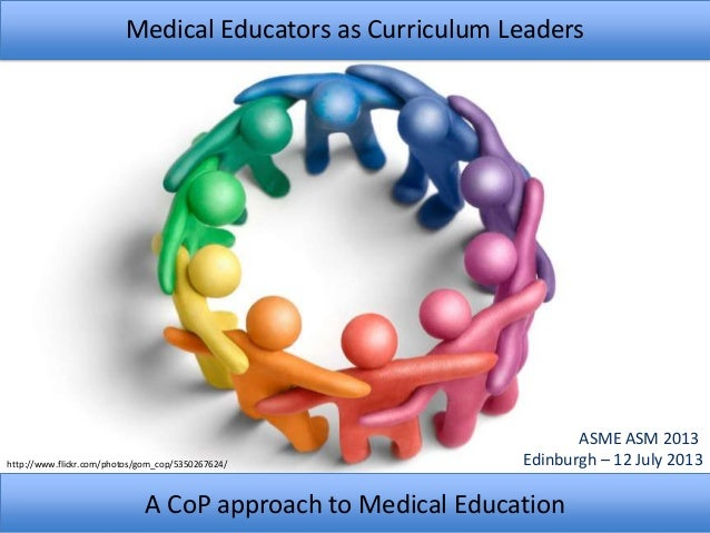 Medical Educators as Curriculum Leaders A CoP approach to Medical Education ASME ASM 2013 Edinburgh – 12 July 2013http://w...