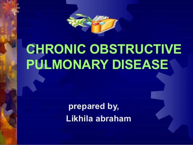 CHRONIC OBSTRUCTIVE PULMONARY DISEASE prepared by, Likhila abraham