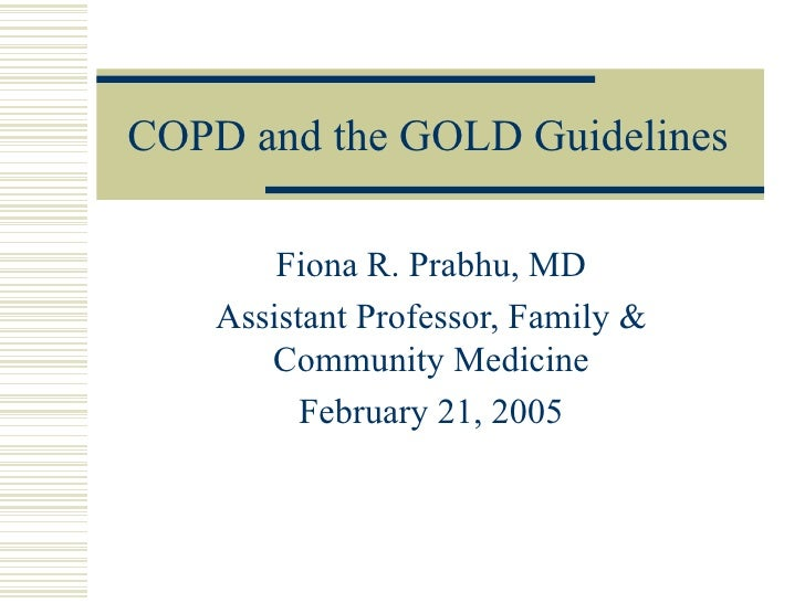 COPD and the GOLD Guidelines Fiona R. Prabhu, MD Assistant Professor, Family & Community Medicine February 21, 2005