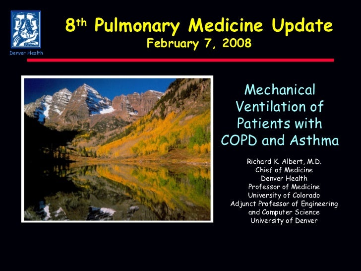 Mechanical Ventilation of Patients with COPD and Asthma Richard K. Albert, M.D. Chief of Medicine Denver Health Professor ...