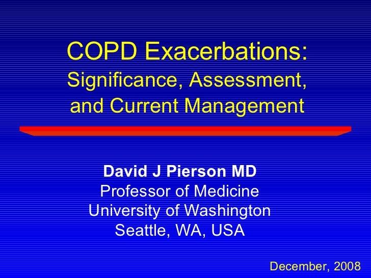 David J Pierson MD Professor of Medicine University of Washington Seattle, WA, USA December, 2008 COPD Exacerbations: Sign...