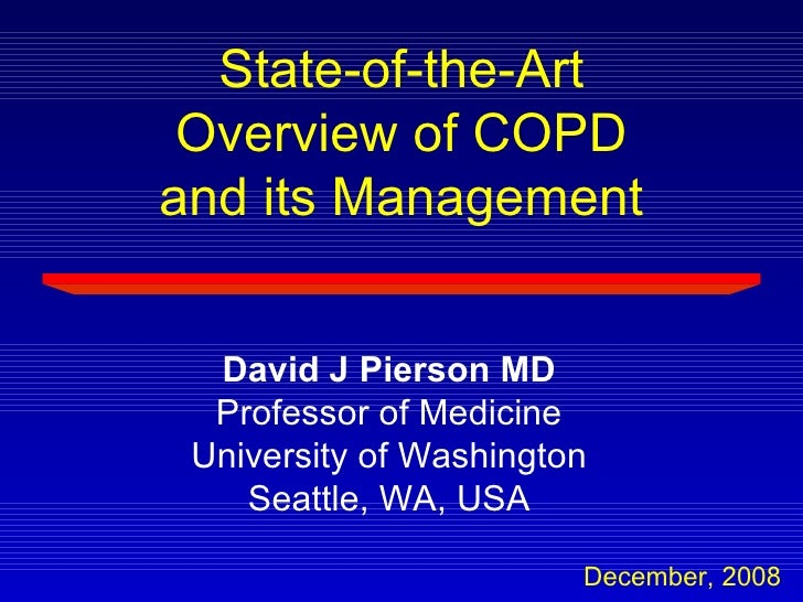 State-of-the-Art Overview of COPD and its Management  David J Pierson MD Professor of Medicine University of Washington Se...