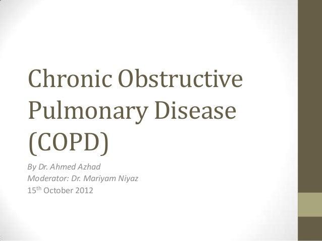 Chronic ObstructivePulmonary Disease(COPD)By Dr. Ahmed AzhadModerator: Dr. Mariyam Niyaz15th October 2012