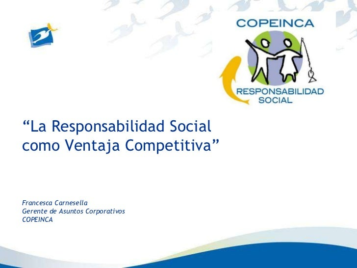 """La Responsabilidad Socialcomo Ventaja Competitiva""Francesca CarnesellaGerente de Asuntos CorporativosCOPEINCA"