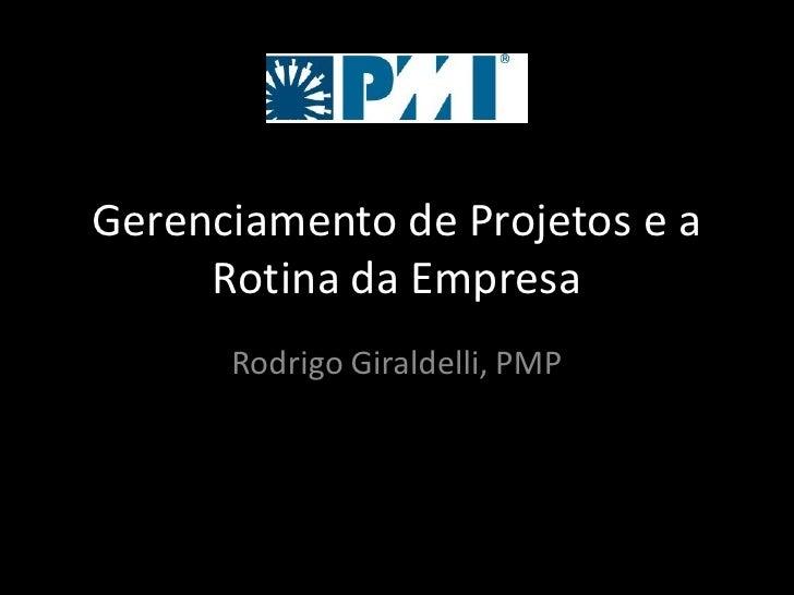 Gerenciamento de Projetos e a     Rotina da Empresa      Rodrigo Giraldelli, PMP