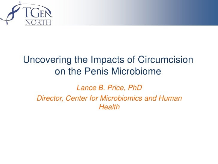Uncovering the Impacts of Circumcision      on the Penis Microbiome               Lance B. Price, PhD   Director, Center f...