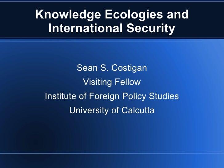 Knowledge Ecologies and International Security <ul><li>Sean S. Costigan </li></ul><ul><li>Visiting Fellow </li></ul><ul><l...