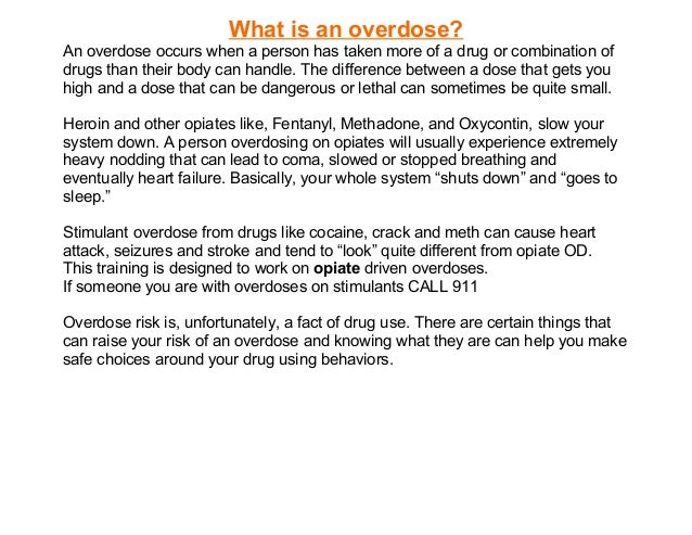 What is an overdose?An overdose occurs when a person has taken more of a drug or combination ofdrugs than their body can h...