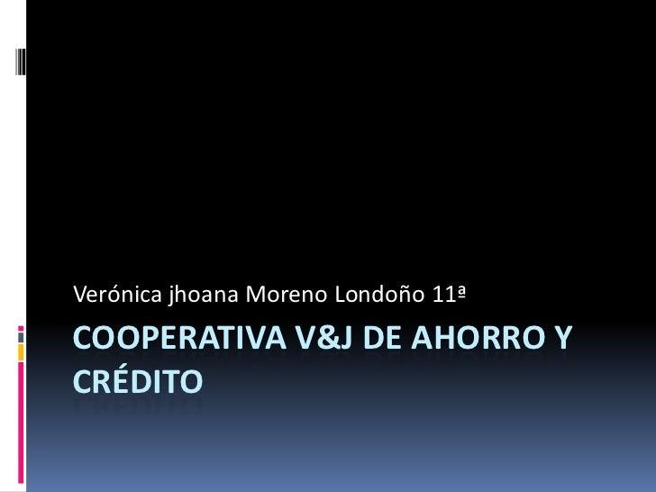 Cooperativa V&J de ahorro y crédito<br />Verónica jhoana Moreno Londoño 11ª<br />