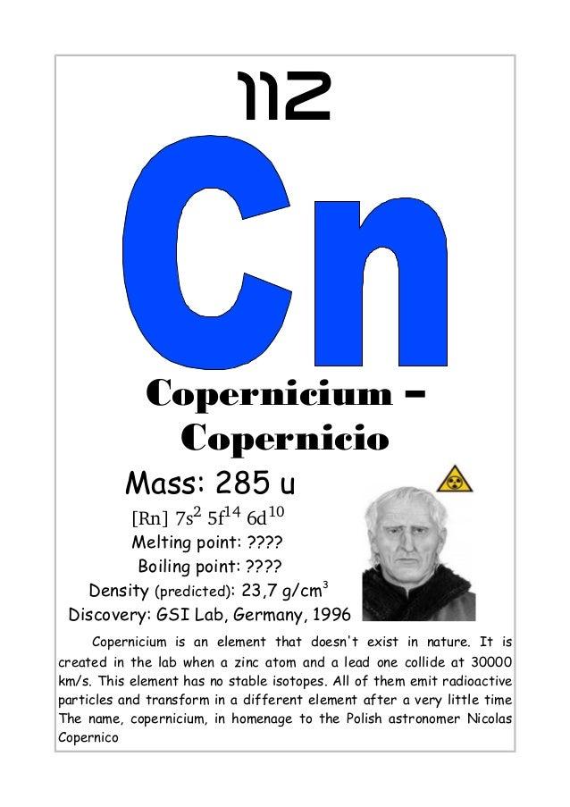 112Copernicium –CopernicioMass: 285 u[Rn]7s25f146d10Melting point: ????Boiling point: ????Density (predicted): 23,7 g/...