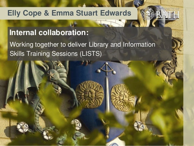 Elly Cope & Emma Stuart EdwardsInternal collaboration:Working together to deliver Library and InformationSkills Training S...