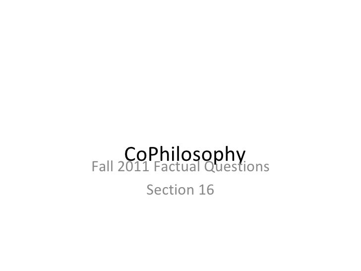 CoPhilosophy Fall 2011 Factual Questions Section 16