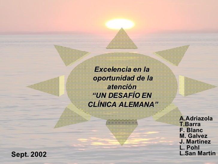 """Excelencia en la oportunidad de la atención  """" UN DESAFÍO EN CLÍNICA ALEMANA"""" A.Adriazola T.Barra F. Blanc M. Galvez J. Ma..."""