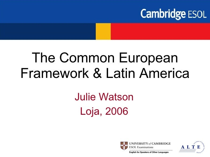 The Common European Framework & Latin America Julie Watson Loja, 2006