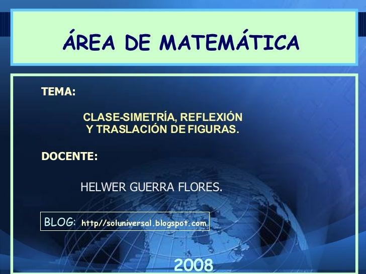ÁREA DE MATEMÁTICA  TEMA:          CLASE-SIMETRÍA, REFLEXIÓN         Y TRASLACIÓN DE FIGURAS.  DOCENTE:          HELWER GU...