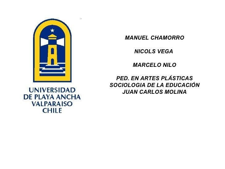MANUEL CHAMORRO NICOLS VEGA  MARCELO NILO PED. EN ARTES PLÁSTICAS SOCIOLOGIA DE LA EDUCACIÓN JUAN CARLOS MOLINA