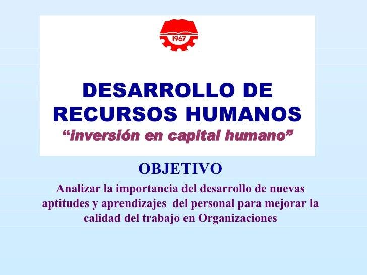 """DESARROLLO DE RECURSOS HUMANOS """" inversión en capital humano"""" OBJETIVO Analizar la importancia del desarrollo de nuevas ..."""