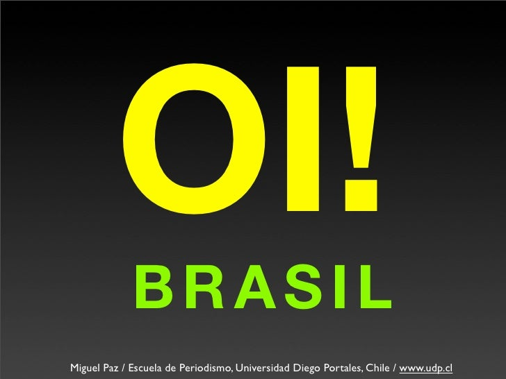 OI! BRASIL Miguel Paz / Escuela de Periodismo, Universidad Diego Portales, Chile / www.udp.cl