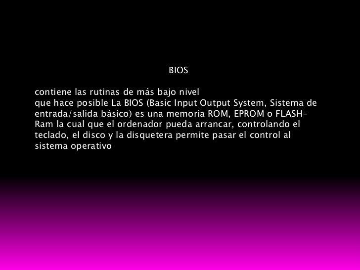 BIOScontiene las rutinas de más bajo nivelque hace posible La BIOS (Basic Input Output System, Sistema deentrada/salida bá...