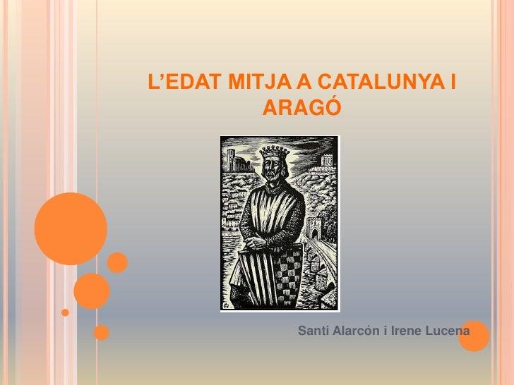 L'EDAT MITJA A CATALUNYA I ARAGÓ<br />Santi Alarcón i Irene Lucena<br />
