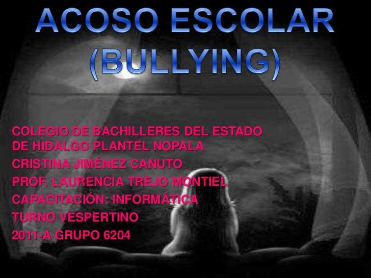 ACOSO ESCOLAR(BULLYING)<br />COLEGIO DE BACHILLERES DEL ESTADO DE HIDALGO PLANTEL NOPALA <br />CRISTINA JIMÉNEZ CANUTO <br...