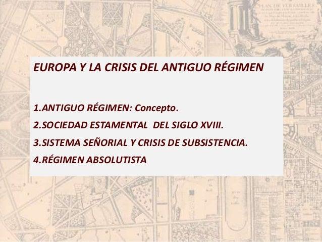 EUROPA Y LA CRISIS DEL ANTIGUO RÉGIMEN  1.ANTIGUO RÉGIMEN: Concepto.  2.SOCIEDAD ESTAMENTAL DEL SIGLO XVIII.  3.SISTEMA SE...