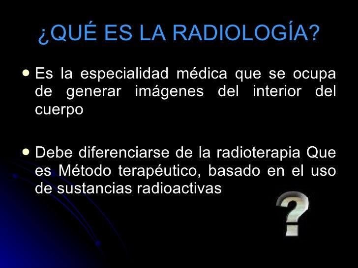 ¿QUÉ ES LA RADIOLOGÍA? <ul><li>Es la especialidad médica que se ocupa de generar imágenes del interior del cuerpo </li></u...