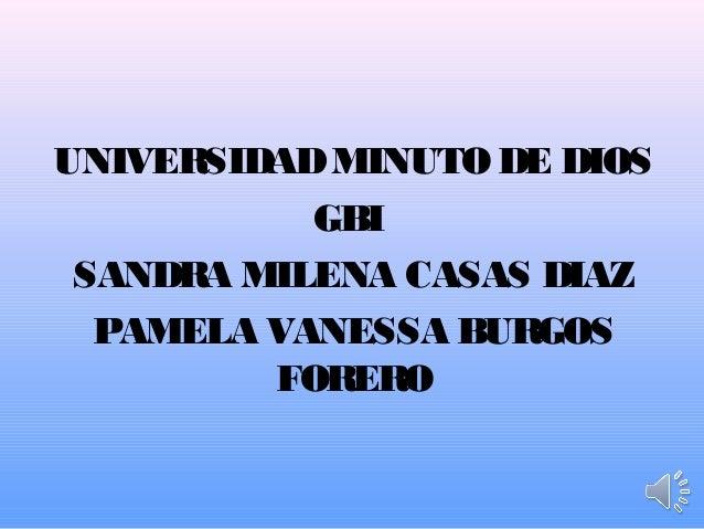 UNIVERSIDAD MINUTO DE DIOS           GBI SANDRA MILENA CASAS DIAZ  PAMELA VANESSA BURGOS         FORERO