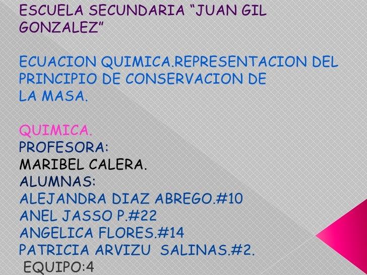 "ESCUELA SECUNDARIA ""JUAN GIL GONZALEZ""<br />ECUACION QUIMICA.REPRESENTACION DEL PRINCIPIO DE CONSERVACION DE <br />LA MASA..."