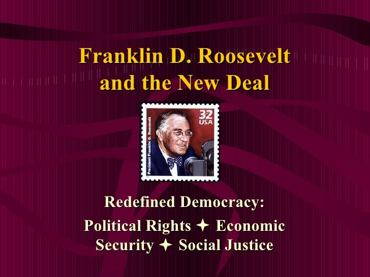 Franklin D. Roosevelt  and the New Deal  Redefined Democracy:Political Rights  Economic Security  Social Justice