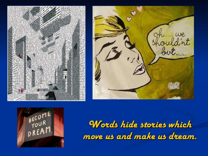 Words hide stories which move us and make us dream.