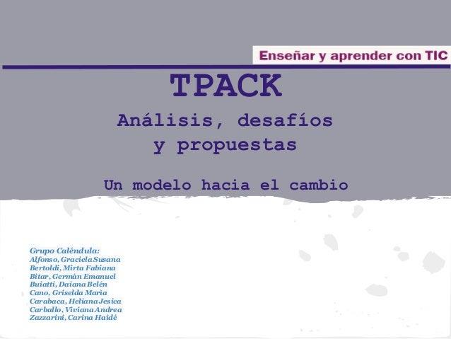 TPACK Análisis, desafíos y propuestas Un modelo hacia el cambio Grupo Caléndula: Alfonso, Graciela Susana Bertoldi, Mirta ...