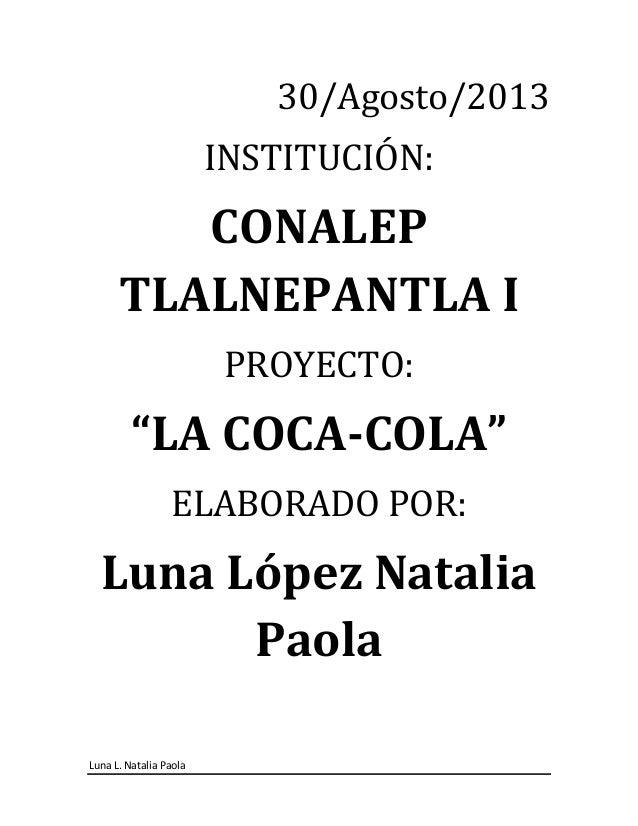 """Luna L. Natalia Paola 30/Agosto/2013 INSTITUCIÓN: CONALEP TLALNEPANTLA I PROYECTO: """"LA COCA-COLA"""" ELABORADO POR: Luna Lópe..."""