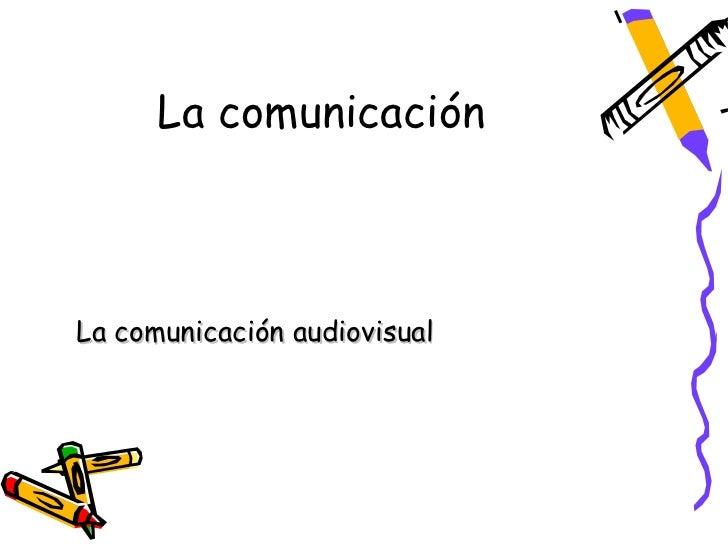 La comunicaciónLa comunicación audiovisual