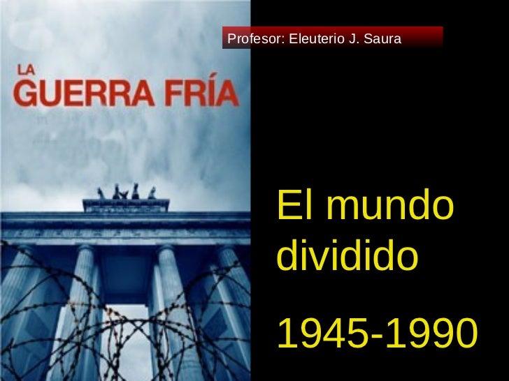 El mundo dividido 1945-1990 Profesor: Eleuterio J. Saura