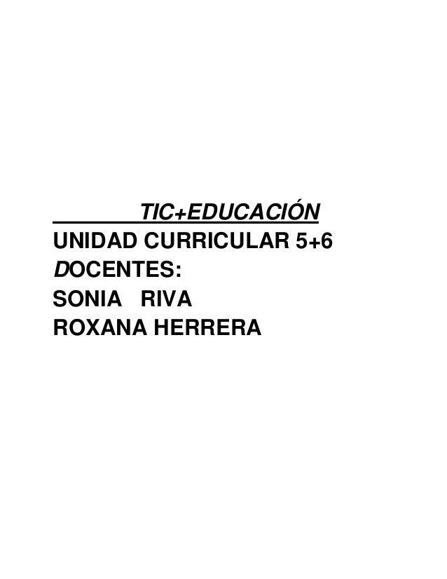 TIC+EDUCACIÓN UNIDAD CURRICULAR 5+6 DOCENTES: SONIA RIVA ROXANA HERRERA