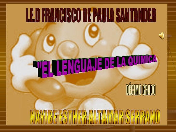 """""""EL LENGUAJE DE LA QUIMICA I.E.D FRANCISCO DE PAULA SANTANDER NAYIBE ESTHER ALTAMAR SERRANO"""