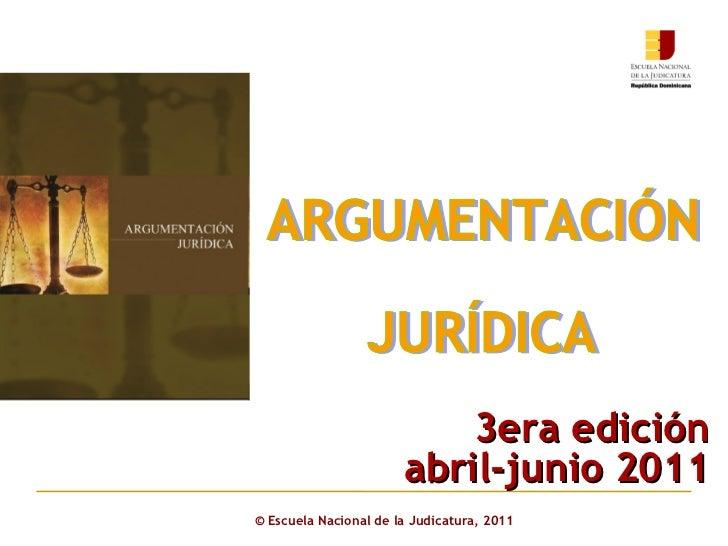 ©  Escuela Nacional de la Judicatura, 2011 ARGUMENTACIÓN  JURÍDICA 3era edición abril-junio 2011