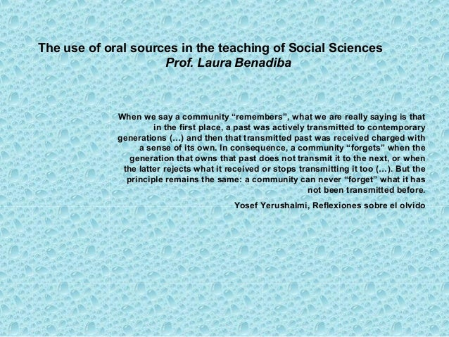 The use of oral sources in the teaching of Social Sciences                     Prof. Laura Benadiba             When we sa...