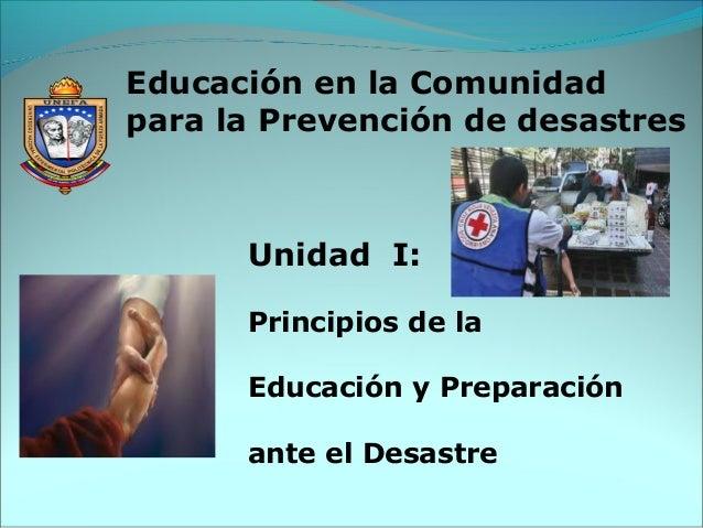 Unidad I: Principios de la Educación y Preparación ante el Desastre Educación en la Comunidad para la Prevención de desast...