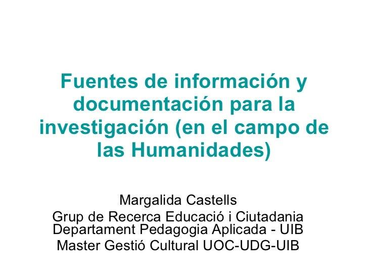 Fuentes de información y documentación para la investigación (en el campo de las Humanidades) Margalida Castells Grup de R...