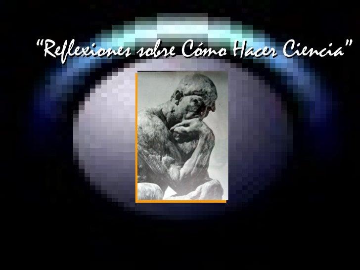""""""" Reflexiones sobre Cómo Hacer Ciencia"""""""